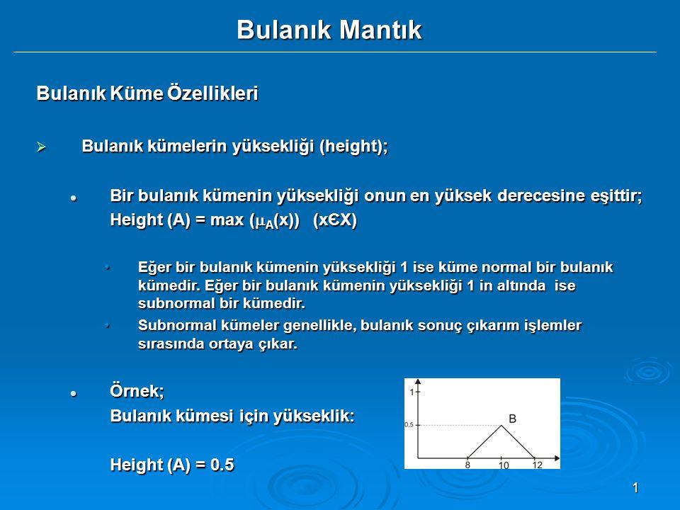 1 Bulanık Mantık Bulanık Küme Özellikleri  Bulanık kümelerin yüksekliği (height); Bir bulanık kümenin yüksekliği onun en yüksek derecesine eşittir; Bir bulanık kümenin yüksekliği onun en yüksek derecesine eşittir; Height (A) = max (  A (x)) (xЄX) Eğer bir bulanık kümenin yüksekliği 1 ise küme normal bir bulanık kümedir.