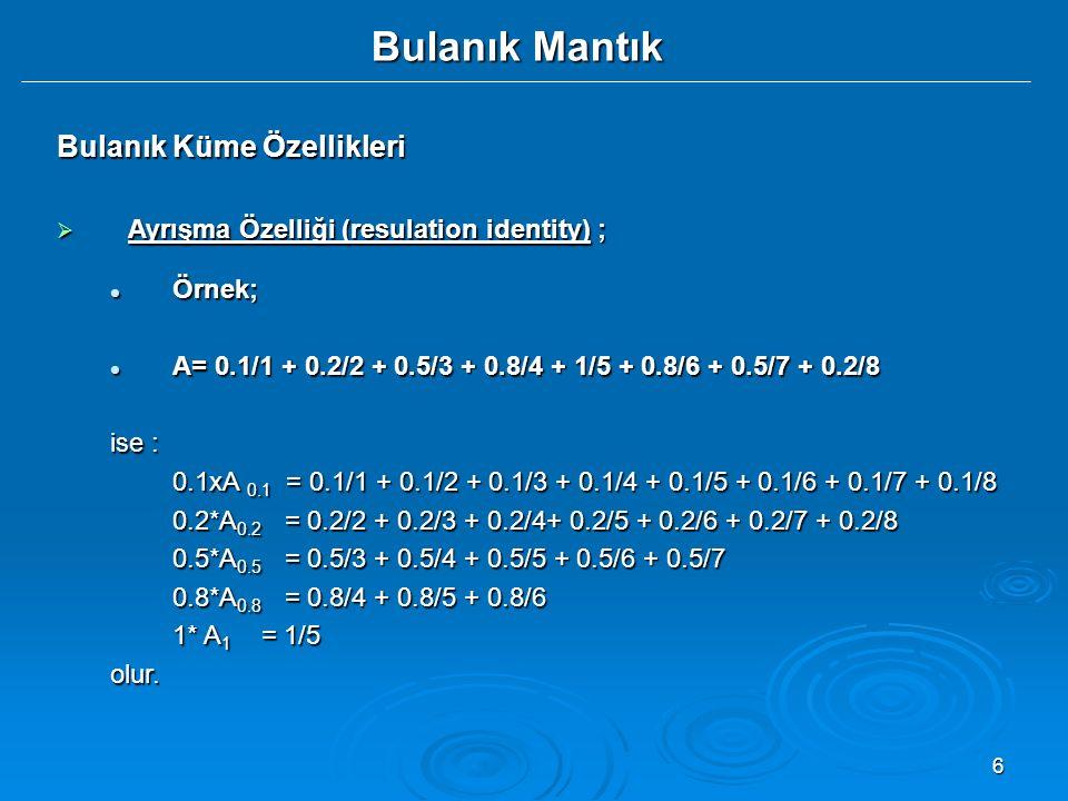 6 Bulanık Mantık Bulanık Küme Özellikleri  Ayrışma Özelliği (resulation identity) ; Örnek; Örnek; A= 0.1/1 + 0.2/2 + 0.5/3 + 0.8/4 + 1/5 + 0.8/6 + 0.5/7 + 0.2/8 A= 0.1/1 + 0.2/2 + 0.5/3 + 0.8/4 + 1/5 + 0.8/6 + 0.5/7 + 0.2/8 ise : 0.1xA 0.1 = 0.1/1 + 0.1/2 + 0.1/3 + 0.1/4 + 0.1/5 + 0.1/6 + 0.1/7 + 0.1/8 0.2*A 0.2 = 0.2/2 + 0.2/3 + 0.2/4+ 0.2/5 + 0.2/6 + 0.2/7 + 0.2/8 0.5*A 0.5 = 0.5/3 + 0.5/4 + 0.5/5 + 0.5/6 + 0.5/7 0.8*A 0.8 = 0.8/4 + 0.8/5 + 0.8/6 1* A 1 = 1/5 olur.