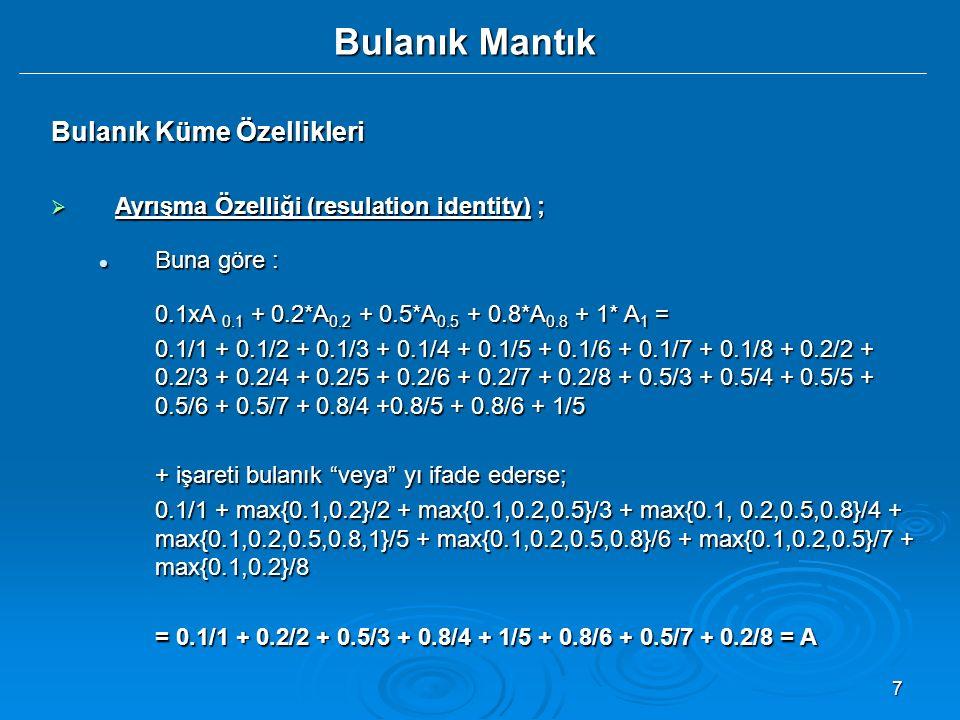 7 Bulanık Mantık Bulanık Küme Özellikleri  Ayrışma Özelliği (resulation identity) ; Buna göre : Buna göre : 0.1xA 0.1 + 0.2*A 0.2 + 0.5*A 0.5 + 0.8*A 0.8 + 1* A 1 = 0.1/1 + 0.1/2 + 0.1/3 + 0.1/4 + 0.1/5 + 0.1/6 + 0.1/7 + 0.1/8 + 0.2/2 + 0.2/3 + 0.2/4 + 0.2/5 + 0.2/6 + 0.2/7 + 0.2/8 + 0.5/3 + 0.5/4 + 0.5/5 + 0.5/6 + 0.5/7 + 0.8/4 +0.8/5 + 0.8/6 + 1/5 + işareti bulanık veya yı ifade ederse; 0.1/1 + max{0.1,0.2}/2 + max{0.1,0.2,0.5}/3 + max{0.1, 0.2,0.5,0.8}/4 + max{0.1,0.2,0.5,0.8,1}/5 + max{0.1,0.2,0.5,0.8}/6 + max{0.1,0.2,0.5}/7 + max{0.1,0.2}/8 = 0.1/1 + 0.2/2 + 0.5/3 + 0.8/4 + 1/5 + 0.8/6 + 0.5/7 + 0.2/8 = A