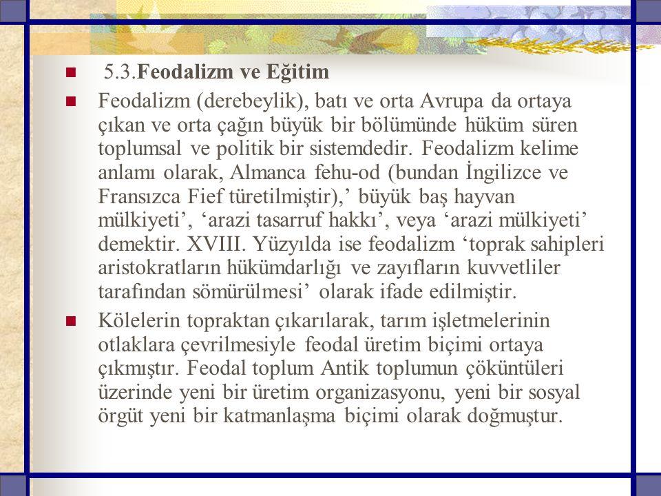 5.3.Feodalizm ve Eğitim Feodalizm (derebeylik), batı ve orta Avrupa da ortaya çıkan ve orta çağın büyük bir bölümünde hüküm süren toplumsal ve politik