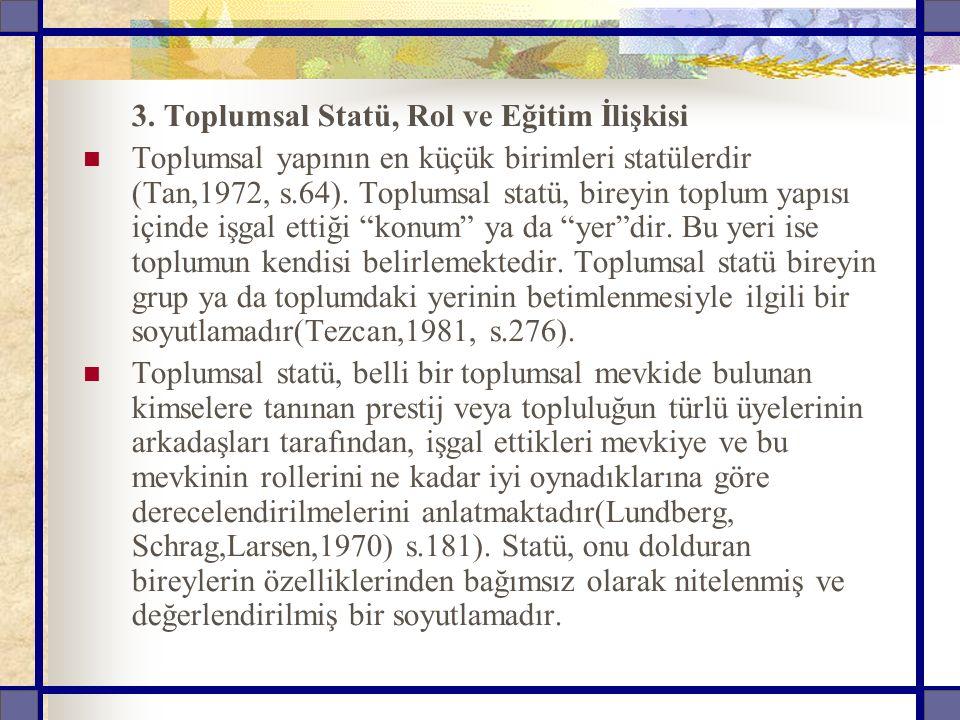 3. Toplumsal Statü, Rol ve Eğitim İlişkisi Toplumsal yapının en küçük birimleri statülerdir (Tan,1972, s.64). Toplumsal statü, bireyin toplum yapısı i