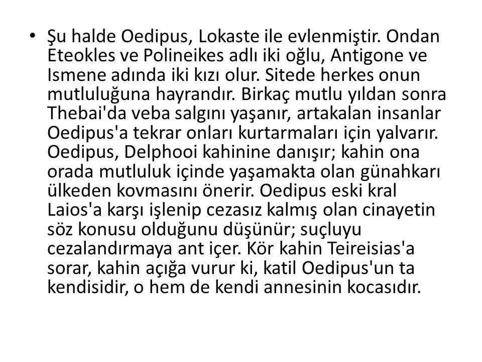 Şu halde Oedipus, Lokaste ile evlenmiştir. Ondan Eteokles ve Polineikes adlı iki oğlu, Antigone ve Ismene adında iki kızı olur. Sitede herkes onun mut