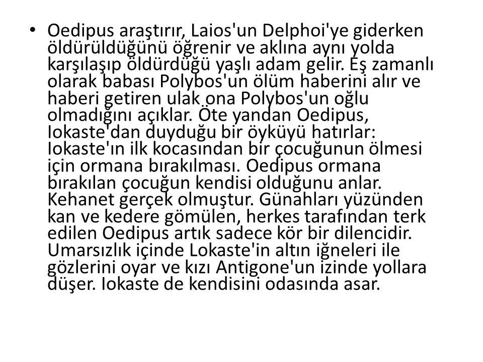 Oedipus araştırır, Laios'un Delphoi'ye giderken öldürüldüğünü öğrenir ve aklına aynı yolda karşılaşıp öldürdüğü yaşlı adam gelir. Eş zamanlı olarak ba