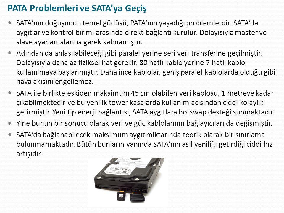 PATA Problemleri ve SATA'ya Geçiş SATA'nın doğuşunun temel güdüsü, PATA'nın yaşadığı problemlerdir. SATA'da aygıtlar ve kontrol birimi arasında direkt