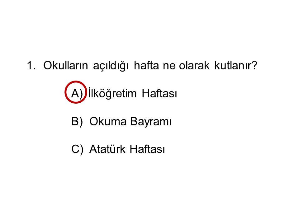 1.Okulların açıldığı hafta ne olarak kutlanır? A)İlköğretim Haftası B) Okuma Bayramı C) Atatürk Haftası