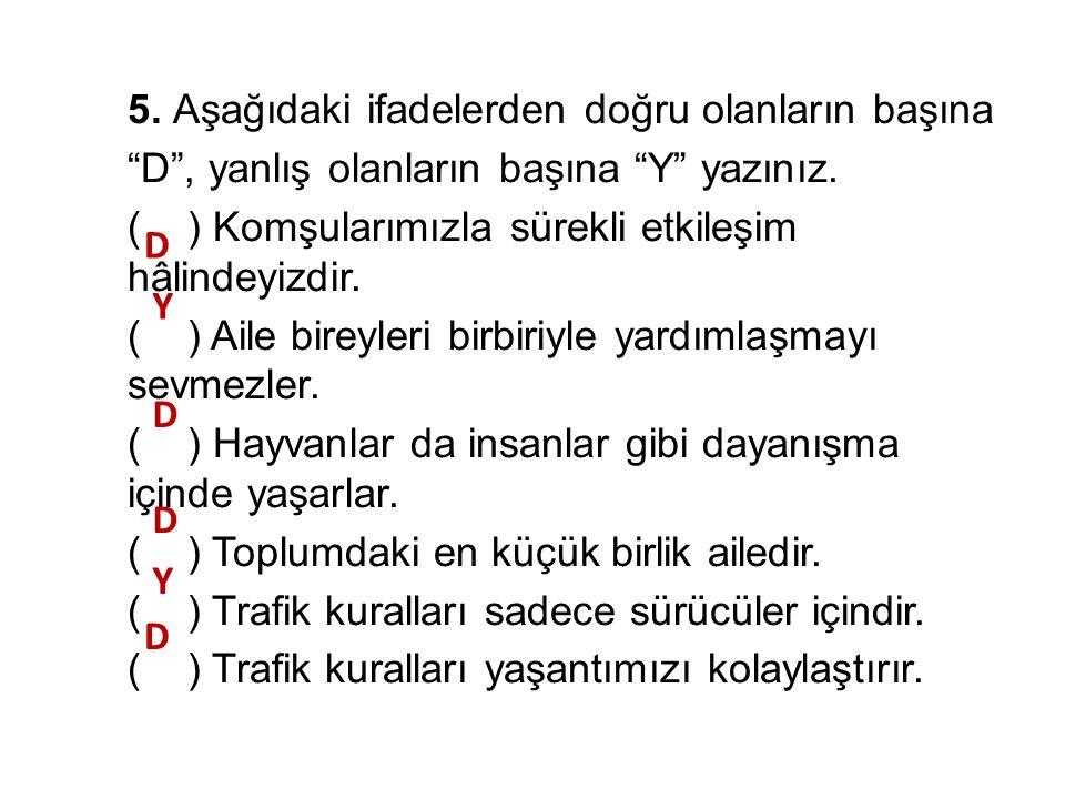 5.Aşağıdaki ifadelerden doğru olanların başına D , yanlış olanların başına Y yazınız.