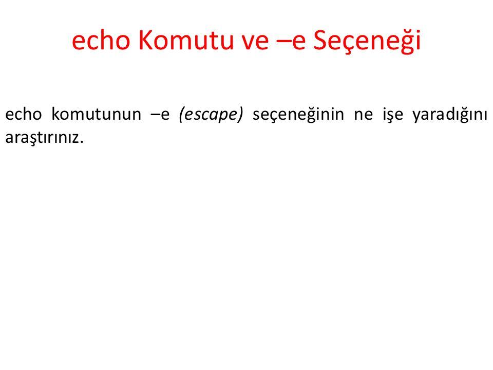 echo Komutu ve –e Seçeneği echo komutunun –e (escape) seçeneğinin ne işe yaradığını araştırınız.