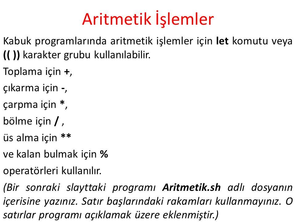 Aritmetik İşlemler Kabuk programlarında aritmetik işlemler için let komutu veya (( )) karakter grubu kullanılabilir. Toplama için +, çıkarma için -, ç