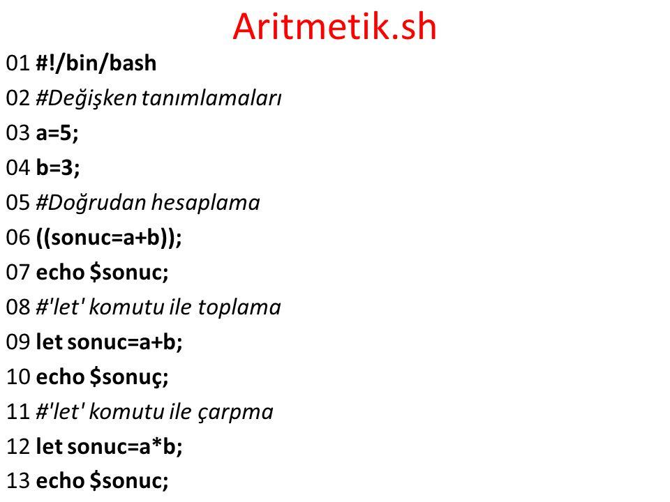 Aritmetik.sh 01 #!/bin/bash 02 #Değişken tanımlamaları 03 a=5; 04 b=3; 05 #Doğrudan hesaplama 06 ((sonuc=a+b)); 07 echo $sonuc; 08 #'let' komutu ile t