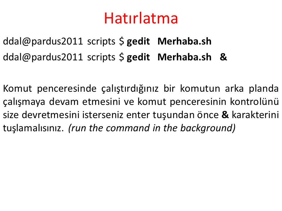 Hatırlatma ddal@pardus2011 scripts $ gedit Merhaba.sh ddal@pardus2011 scripts $ gedit Merhaba.sh & Komut penceresinde çalıştırdığınız bir komutun arka