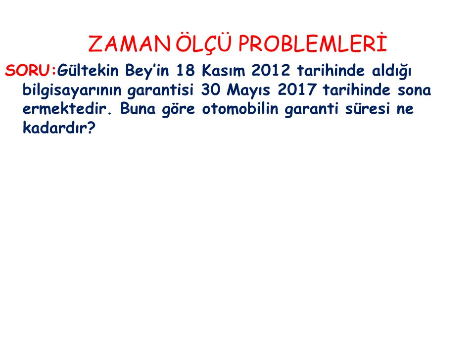 ZAMAN ÖLÇÜ PROBLEMLERİ SORU:Gültekin Bey'in 18 Kasım 2012 tarihinde aldığı bilgisayarının garantisi 30 Mayıs 2017 tarihinde sona ermektedir.