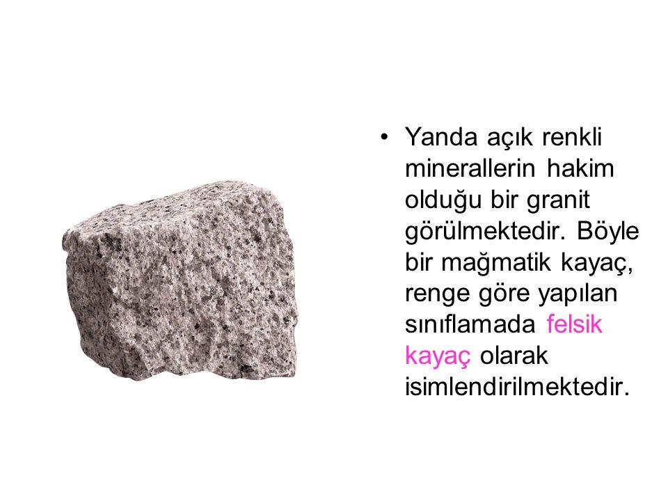 Yanda açık renkli minerallerin hakim olduğu bir granit görülmektedir. Böyle bir mağmatik kayaç, renge göre yapılan sınıflamada felsik kayaç olarak isi