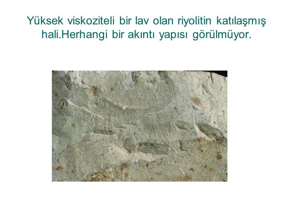 Yüksek viskoziteli bir lav olan riyolitin katılaşmış hali.Herhangi bir akıntı yapısı görülmüyor.