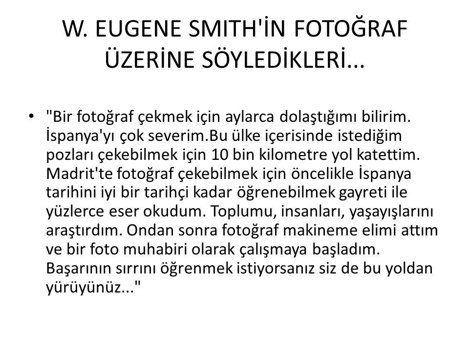 W. EUGENE SMITH'İN FOTOĞRAF ÜZERİNE SÖYLEDİKLERİ...