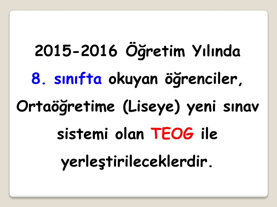 2015-2016 Öğretim Yılında 8. sınıfta okuyan öğrenciler, Ortaöğretime (Liseye) yeni sınav sistemi olan TEOG ile yerleştirileceklerdir.
