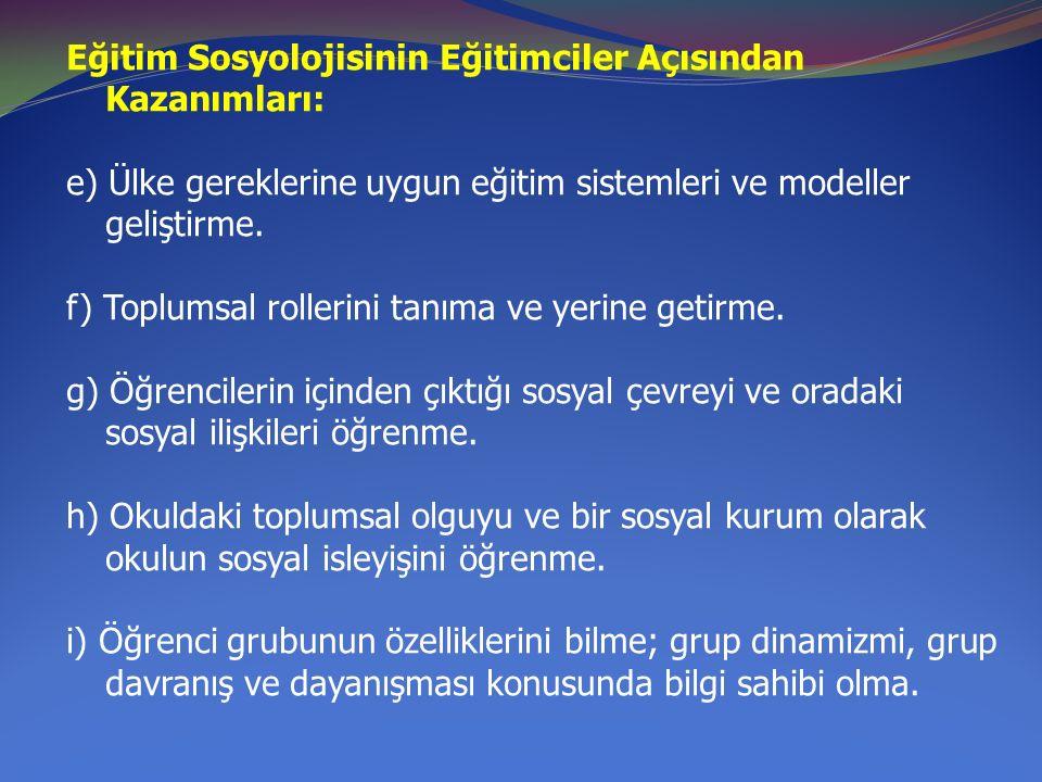 Eğitim Sosyolojisinin Eğitimciler Açısından Kazanımları: e) Ülke gereklerine uygun eğitim sistemleri ve modeller geliştirme. f) Toplumsal rollerini ta