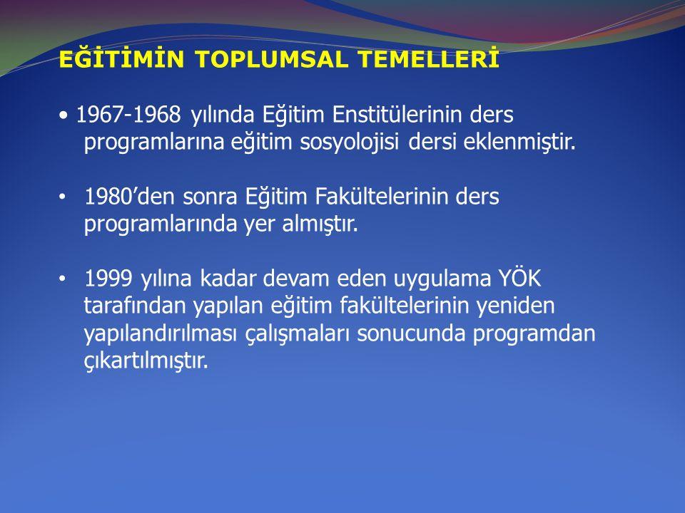 EĞİTİMİN TOPLUMSAL TEMELLERİ 1967-1968 yılında Eğitim Enstitülerinin ders programlarına eğitim sosyolojisi dersi eklenmiştir. 1980'den sonra Eğitim Fa