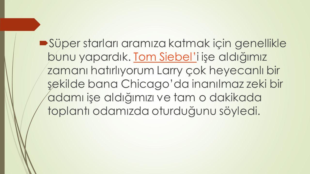  Süper starları aramıza katmak için genellikle bunu yapardık. Tom Siebel'i işe aldığımız zamanı hatırlıyorum Larry çok heyecanlı bir şekilde bana Chi
