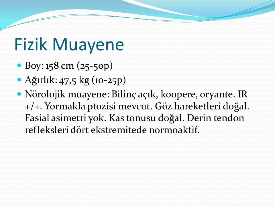 Fizik Muayene Boy: 158 cm (25-50p) Ağırlık: 47,5 kg (10-25p) Nörolojik muayene: Bilinç açık, koopere, oryante. IR +/+. Yormakla ptozisi mevcut. Göz ha