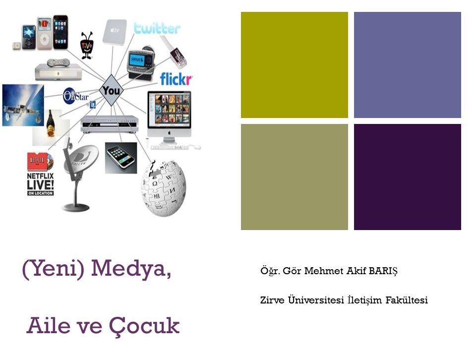 + (Yeni) Medya, Aile ve Çocuk Ö ğ r. Gör Mehmet Akif BARI Ş Zirve Üniversitesi İ leti ş im Fakültesi