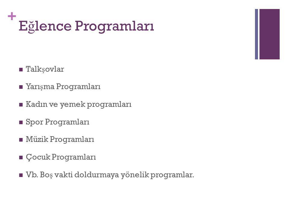 + E ğ lence Programları Talk ş ovlar Yarı ş ma Programları Kadın ve yemek programları Spor Programları Müzik Programları Çocuk Programları Vb.