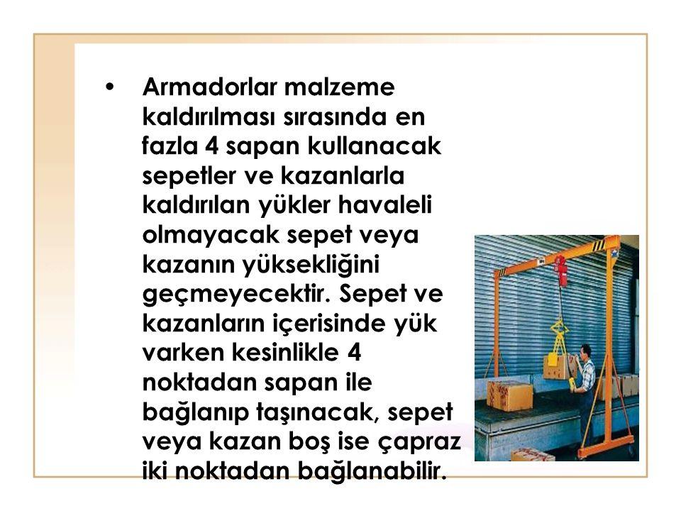 Armadorlar malzeme kaldırılması sırasında en fazla 4 sapan kullanacak sepetler ve kazanlarla kaldırılan yükler havaleli olmayacak sepet veya kazanın y