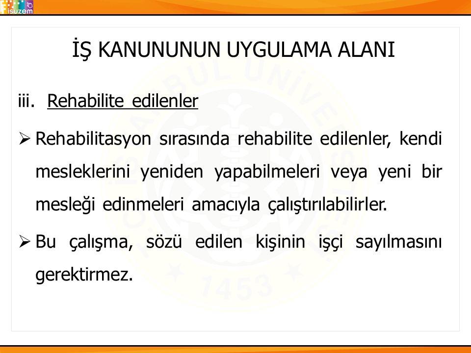 İŞ KANUNUNUN UYGULAMA ALANI iii.Rehabilite edilenler  Rehabilitasyon sırasında rehabilite edilenler, kendi mesleklerini yeniden yapabilmeleri veya ye