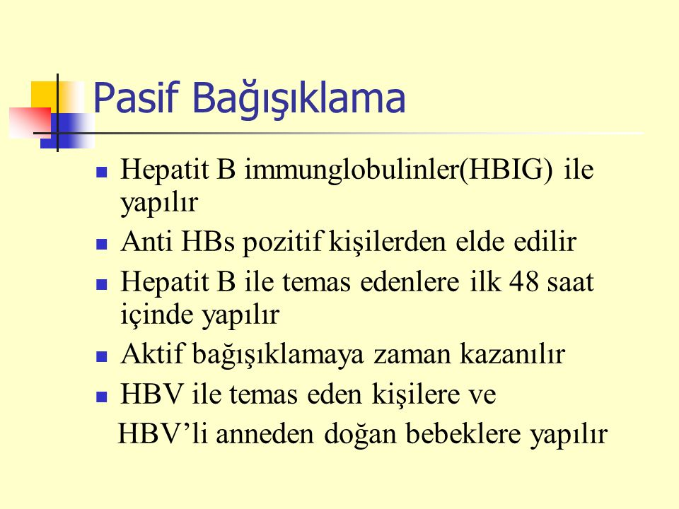 Pasif Bağışıklama Hepatit B immunglobulinler(HBIG) ile yapılır Anti HBs pozitif kişilerden elde edilir Hepatit B ile temas edenlere ilk 48 saat içinde yapılır Aktif bağışıklamaya zaman kazanılır HBV ile temas eden kişilere ve HBV'li anneden doğan bebeklere yapılır