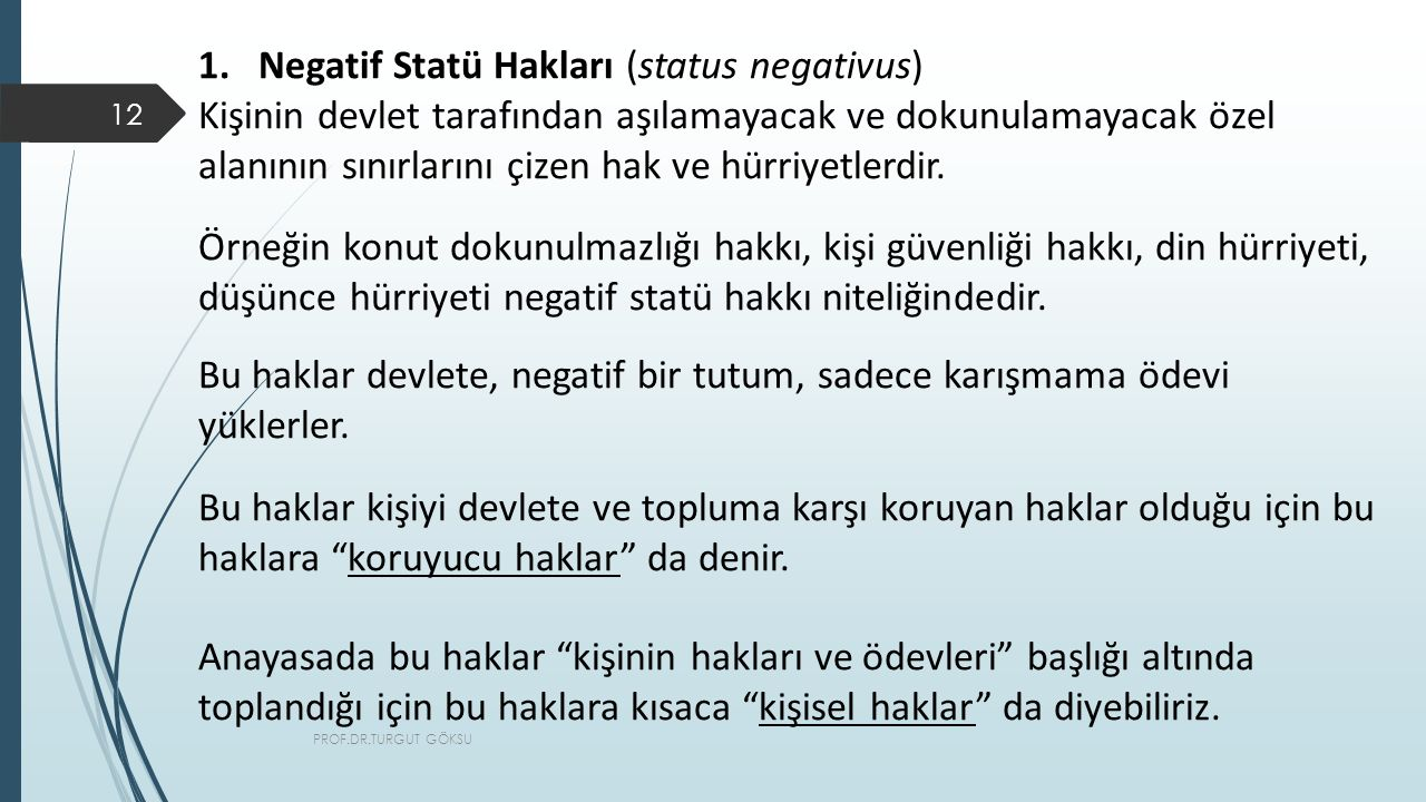 PROF.DR.TURGUT GÖKSU 12 1.Negatif Statü Hakları (status negativus) Kişinin devlet tarafından aşılamayacak ve dokunulamayacak özel alanının sınırlarını çizen hak ve hürriyetlerdir.
