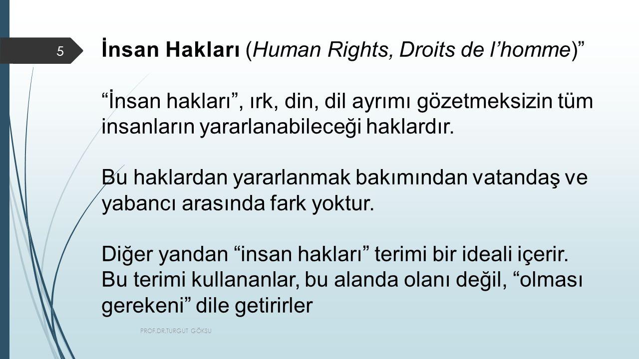 PROF.DR.TURGUT GÖKSU 5 İnsan Hakları (Human Rights, Droits de l'homme) İnsan hakları , ırk, din, dil ayrımı gözetmeksizin tüm insanların yararlanabileceği haklardır.