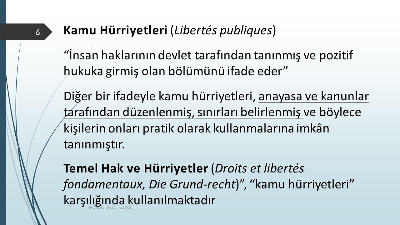 PROF.DR.TURGUT GÖKSU 6 Kamu Hürriyetleri (Libertés publiques) İnsan haklarının devlet tarafından tanınmış ve pozitif hukuka girmiş olan bölümünü ifade eder Diğer bir ifadeyle kamu hürriyetleri, anayasa ve kanunlar tarafından düzenlenmiş, sınırları belirlenmiş ve böylece kişilerin onları pratik olarak kullanmalarına imkân tanınmıştır.