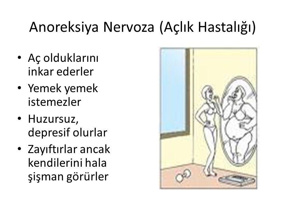 Anoreksiya Nervoza (Açlık Hastalığı) Aç olduklarını inkar ederler Yemek yemek istemezler Huzursuz, depresif olurlar Zayıftırlar ancak kendilerini hala