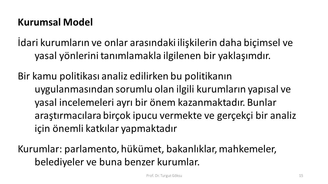 Prof. Dr. Turgut Göksu15 Kurumsal Model İdari kurumların ve onlar arasındaki ilişkilerin daha biçimsel ve yasal yönlerini tanımlamakla ilgilenen bir y