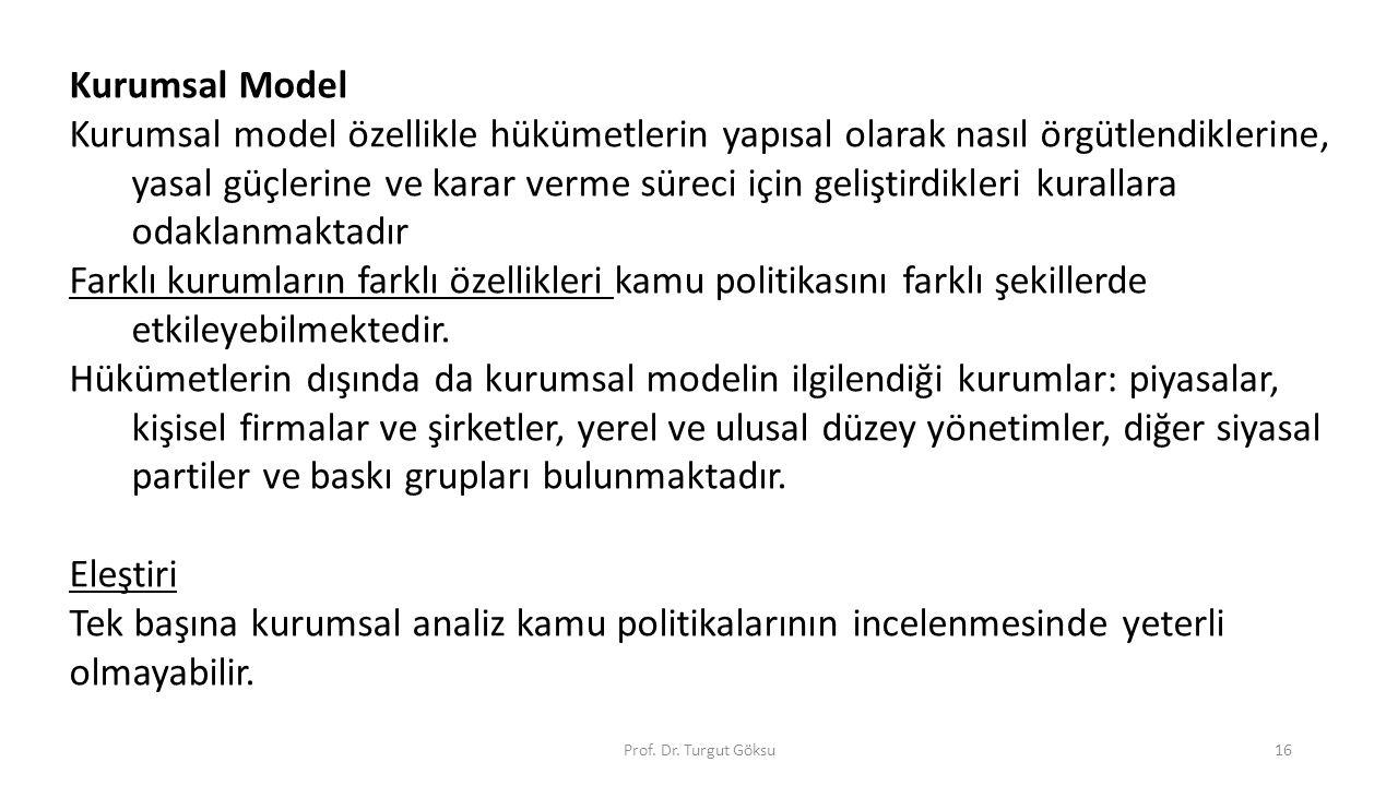 Prof. Dr. Turgut Göksu16 Kurumsal Model Kurumsal model özellikle hükümetlerin yapısal olarak nasıl örgütlendiklerine, yasal güçlerine ve karar verme s