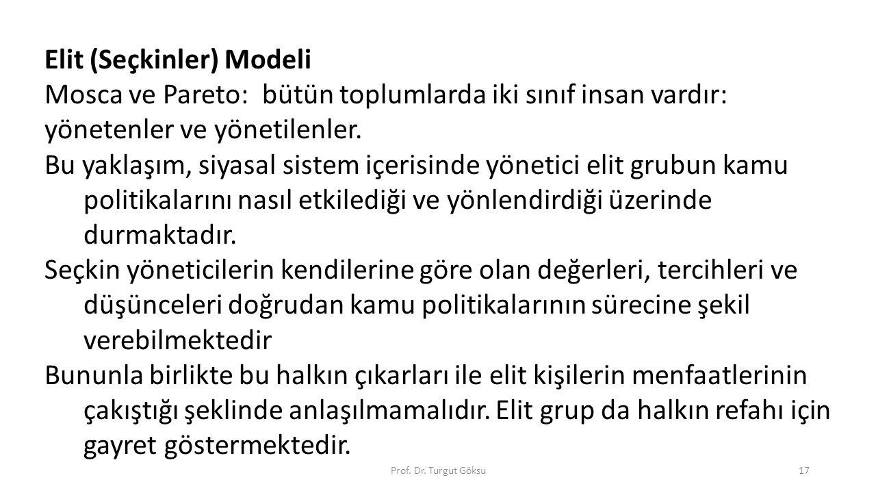 Prof. Dr. Turgut Göksu17 Elit (Seçkinler) Modeli Mosca ve Pareto: bütün toplumlarda iki sınıf insan vardır: yönetenler ve yönetilenler. Bu yaklaşım, s