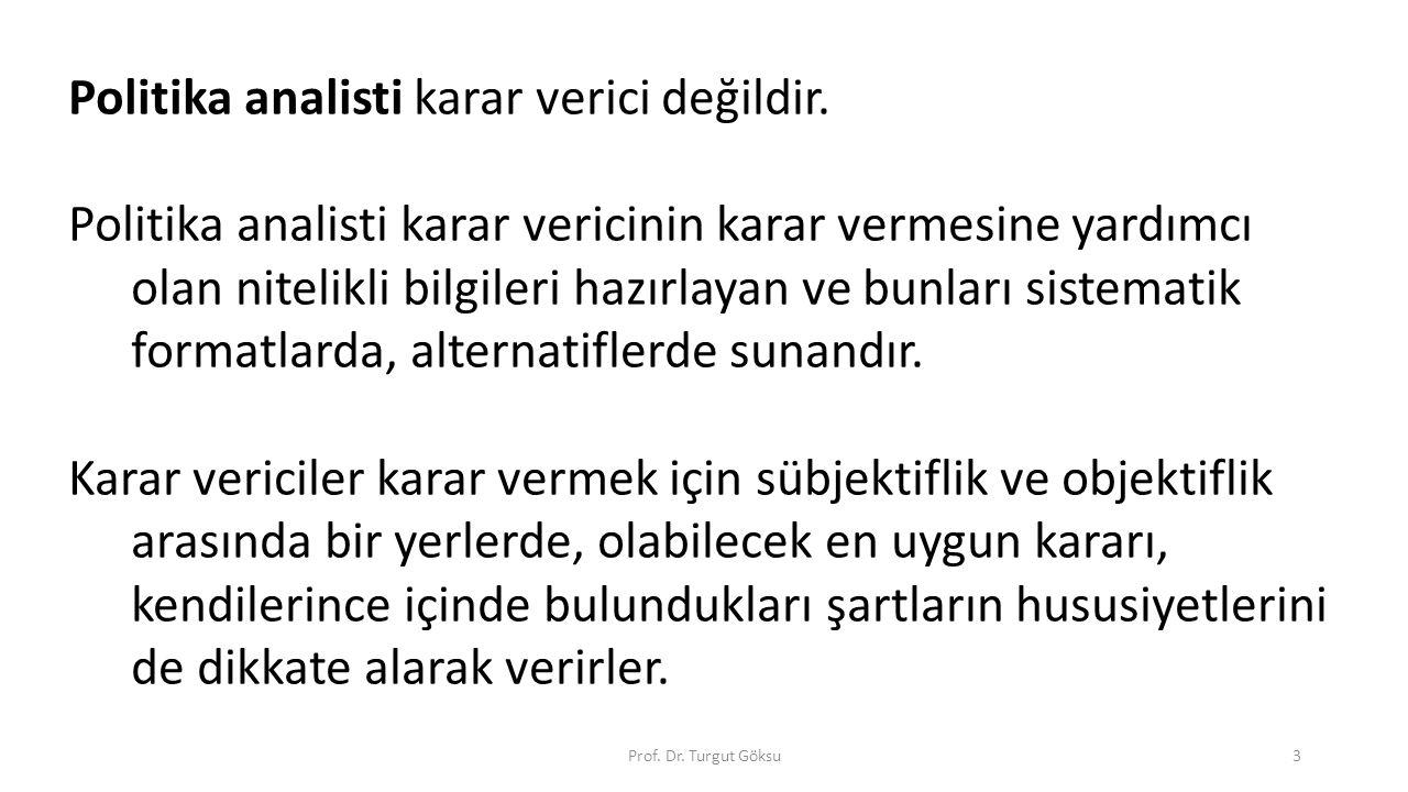 Prof. Dr. Turgut Göksu3 Politika analisti karar verici değildir. Politika analisti karar vericinin karar vermesine yardımcı olan nitelikli bilgileri h