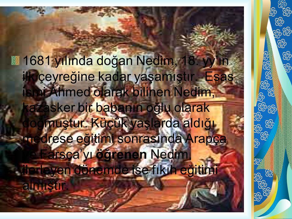 1681 yılında doğan Nedim, 18. yy'ın ilk çeyreğine kadar yaşamıştır. Esas ismi Ahmed olarak bilinen Nedim, kazasker bir babanın oğlu olarak doğmuştur.