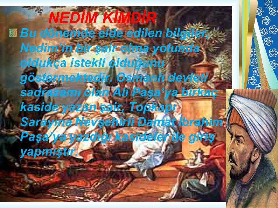 NEDİM KİMDİR Bu dönemde elde edilen bilgiler, Nedim'in bir şair olma yolunda oldukça istekli olduğunu göstermektedir. Osmanlı devleti sadrazamı olan A