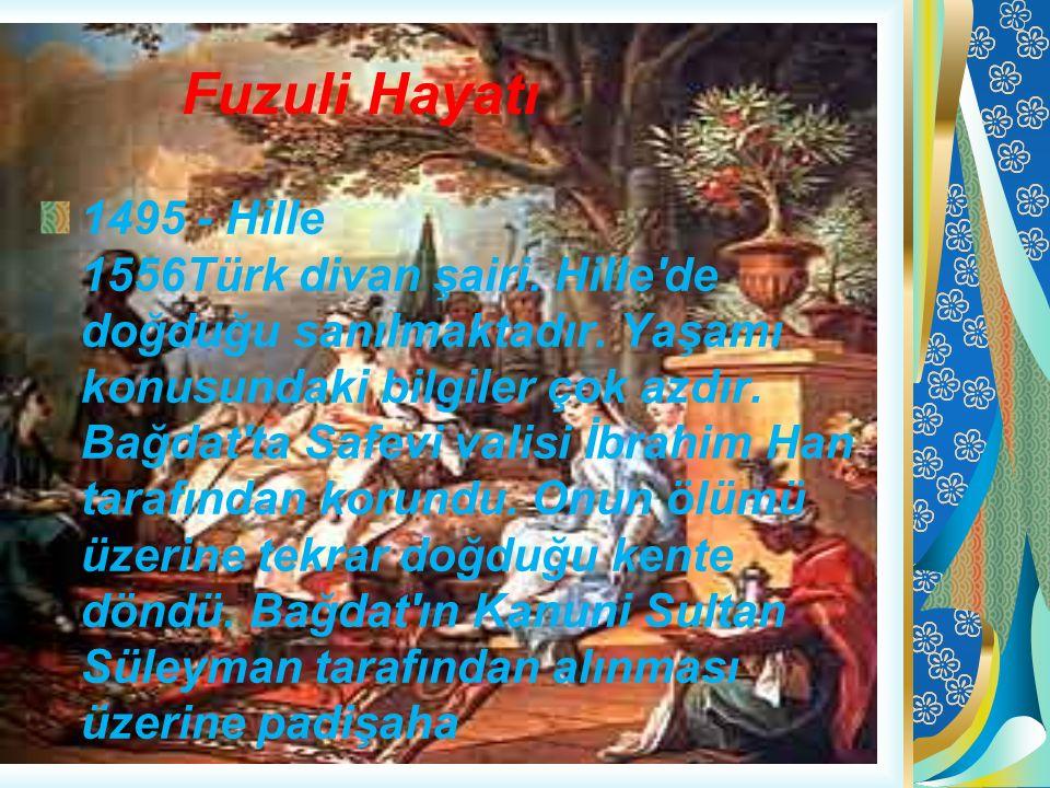 Fuzuli Hayatı 1495 - Hille 1556Türk divan şairi. Hille'de doğduğu sanılmaktadır. Yaşamı konusundaki bilgiler çok azdır. Bağdat'ta Safevi valisi İbrahi