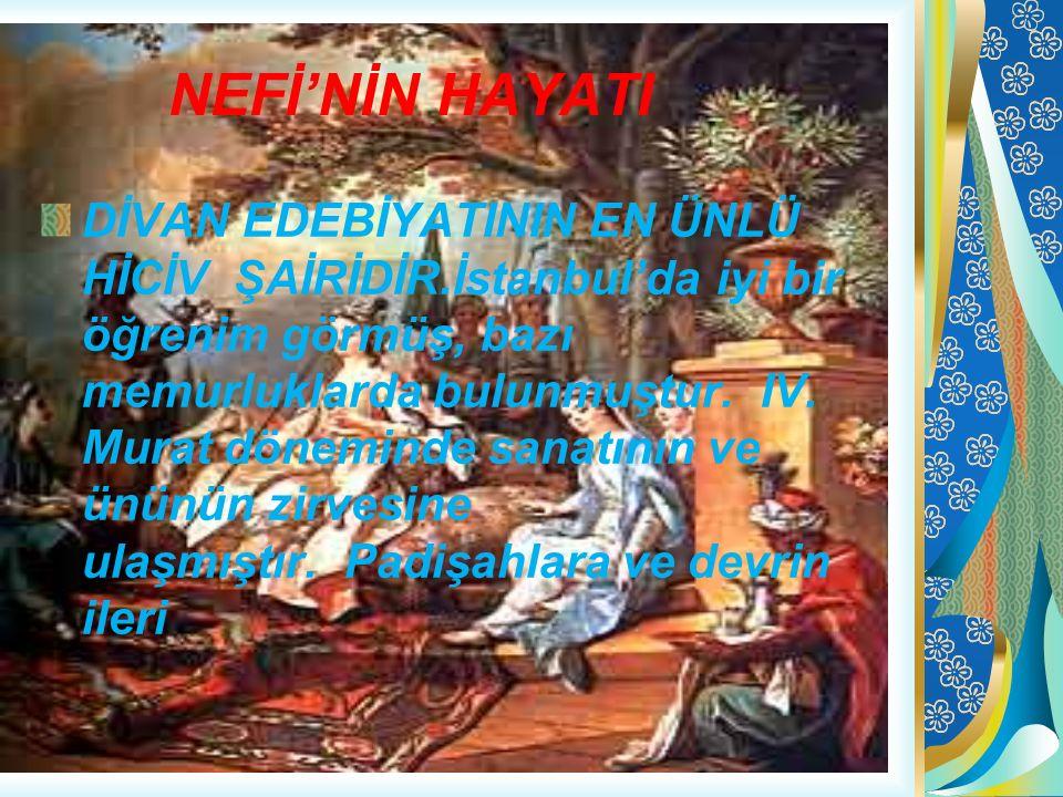 NEFİ'NİN HAYATI DİVAN EDEBİYATININ EN ÜNLÜ HİCİV ŞAİRİDİR.İstanbul'da iyi bir öğrenim görmüş, bazı memurluklarda bulunmuştur. IV. Murat döneminde sana
