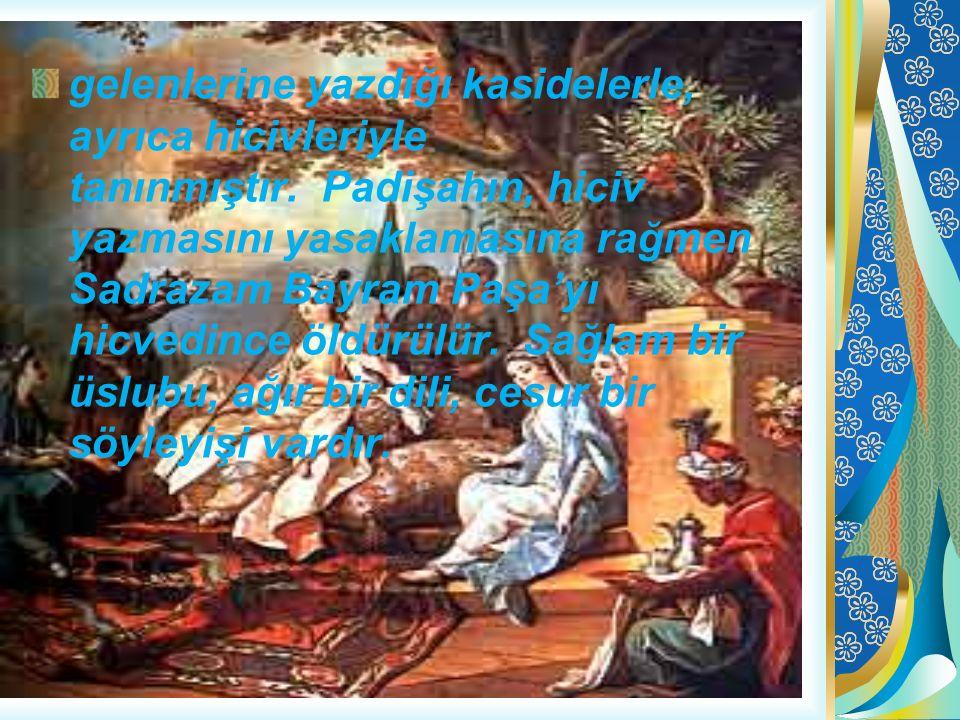 gelenlerine yazdığı kasidelerle, ayrıca hicivleriyle tanınmıştır. Padişahın, hiciv yazmasını yasaklamasına rağmen Sadrazam Bayram Paşa'yı hicvedince ö