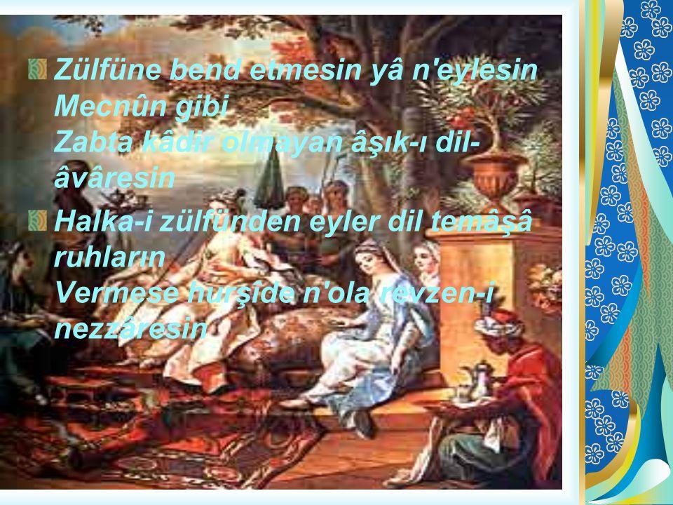Zülfüne bend etmesin yâ n'eylesin Mecnûn gibi Zabta kâdir olmayan âşık-ı dil- âvâresin Halka-i zülfünden eyler dil temâşâ ruhların Vermese hurşîde n'o