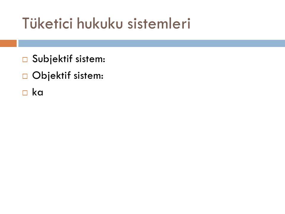Tüketici hukuku sistemleri  Subjektif sistem:  Objektif sistem:  ka