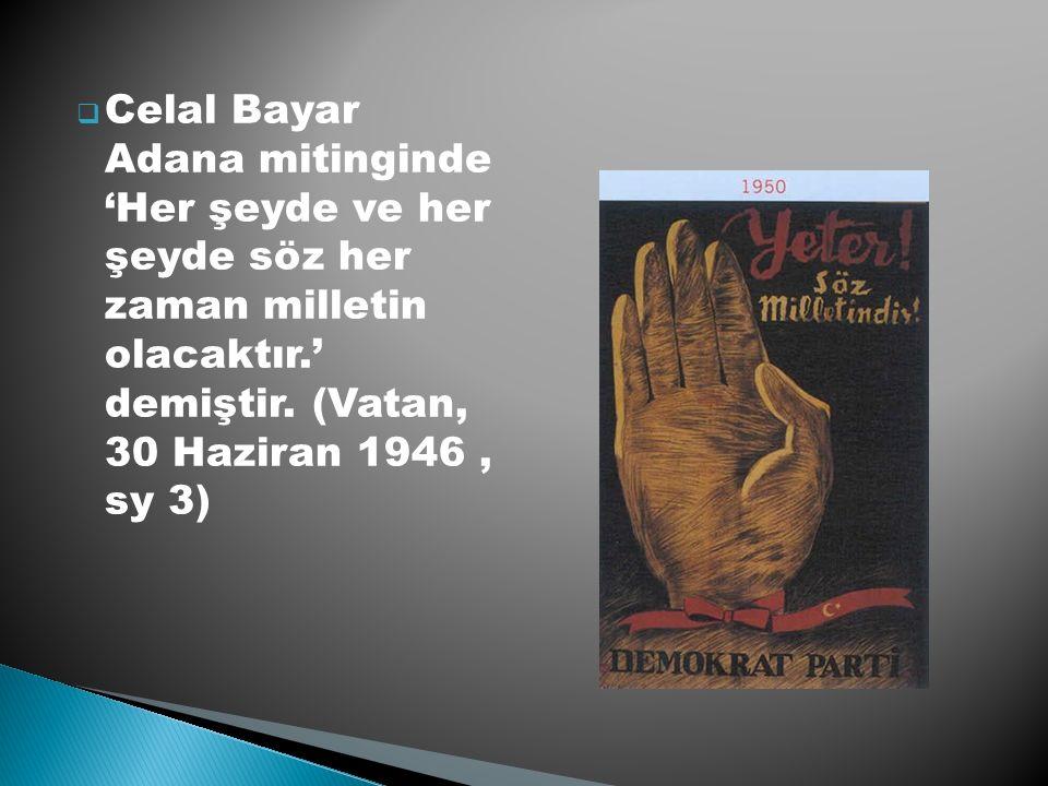  Celal Bayar Adana mitinginde 'Her şeyde ve her şeyde söz her zaman milletin olacaktır.' demiştir.