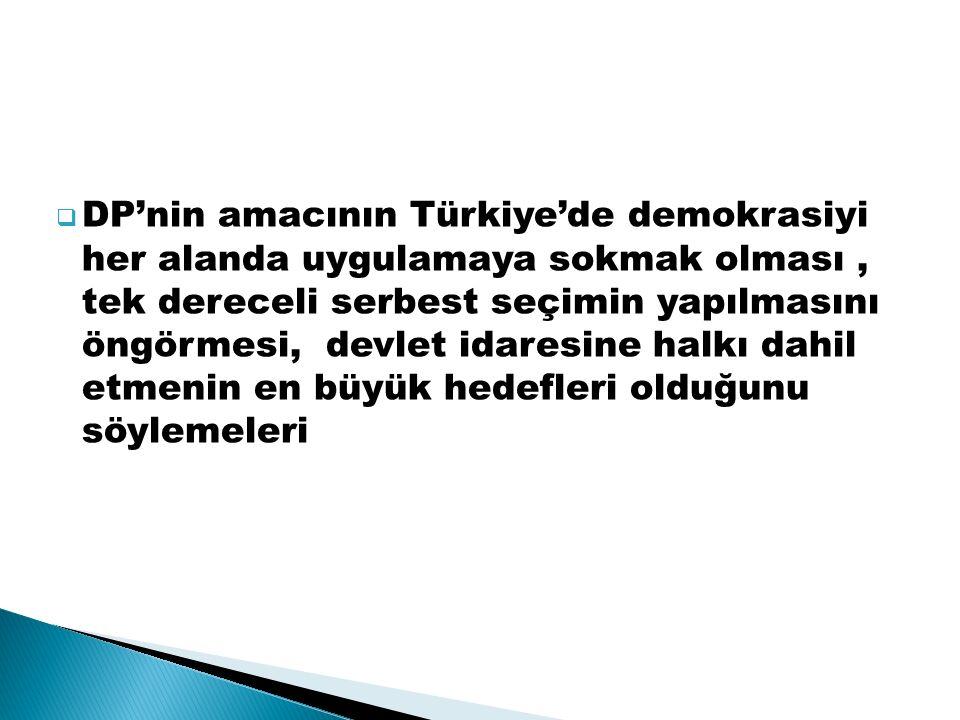  DP'nin amacının Türkiye'de demokrasiyi her alanda uygulamaya sokmak olması, tek dereceli serbest seçimin yapılmasını öngörmesi, devlet idaresine halkı dahil etmenin en büyük hedefleri olduğunu söylemeleri
