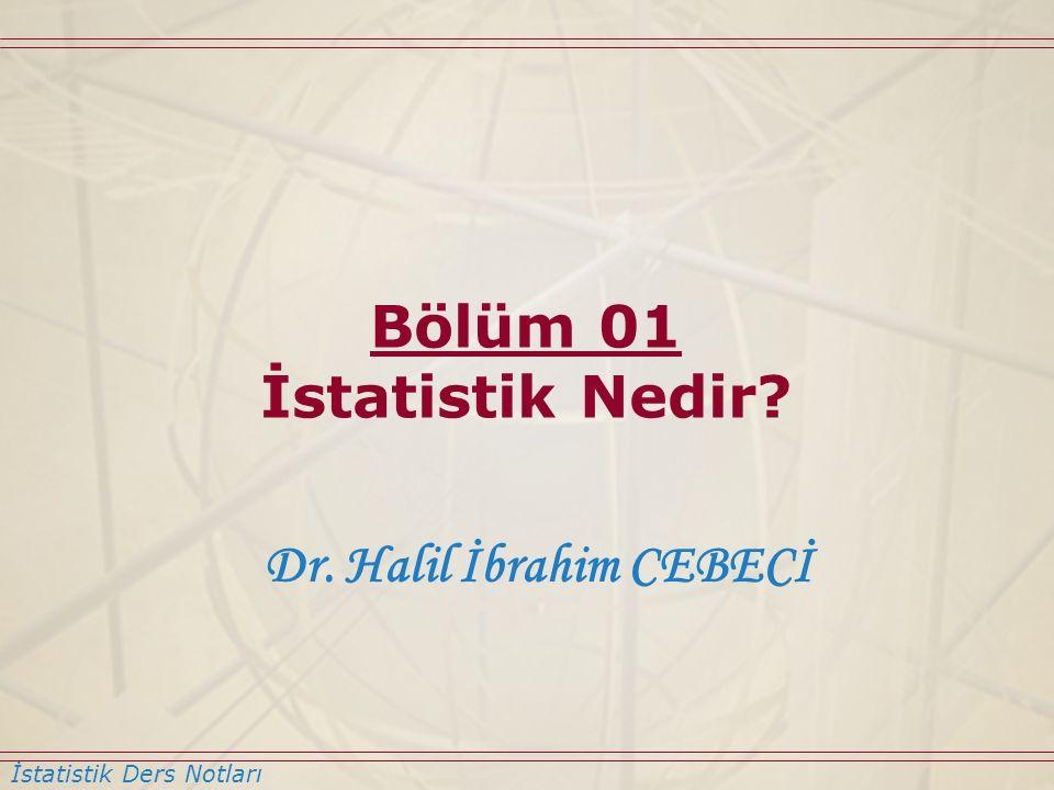 İstatistik Ders Notları Dr. Halil İbrahim CEBECİ Bölüm 01 İstatistik Nedir?