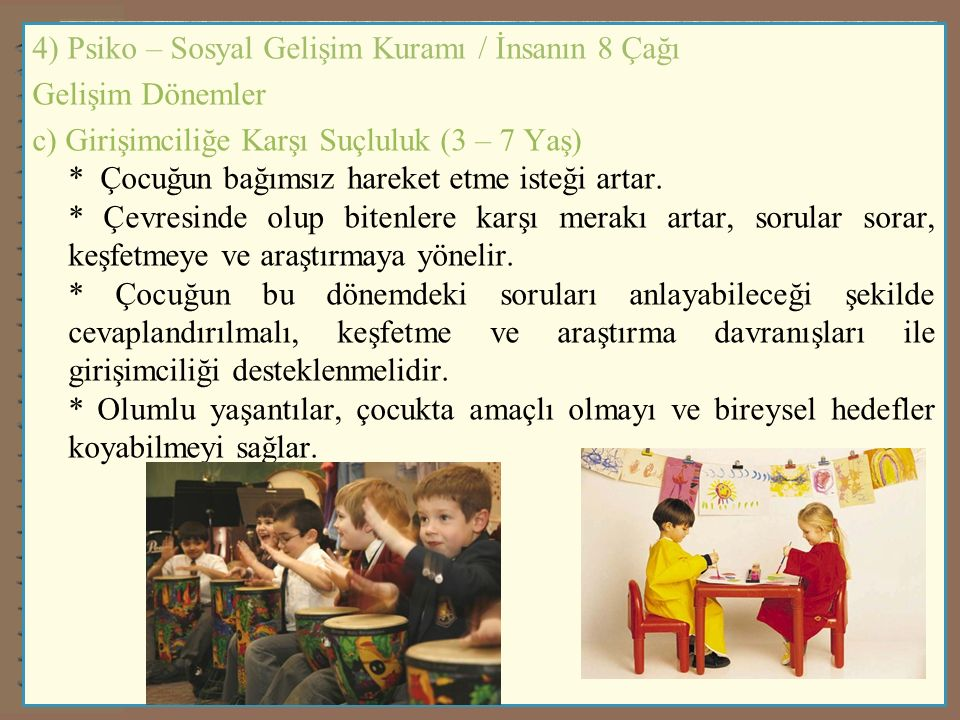 4) Psiko – Sosyal Gelişim Kuramı / İnsanın 8 Çağı Gelişim Dönemler c) Girişimciliğe Karşı Suçluluk (3 – 7 Yaş) * Çocuğun bağımsız hareket etme isteği