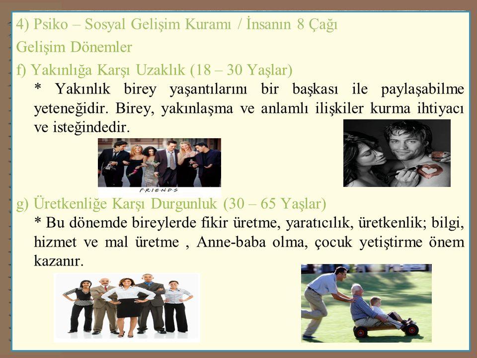 4) Psiko – Sosyal Gelişim Kuramı / İnsanın 8 Çağı Gelişim Dönemler f) Yakınlığa Karşı Uzaklık (18 – 30 Yaşlar) * Yakınlık birey yaşantılarını bir başk