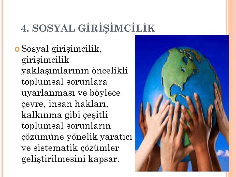 4. SOSYAL GİRİŞİMCİLİK Sosyal girişimcilik, girişimcilik yaklaşımlarının öncelikli toplumsal sorunlara uyarlanması ve böylece çevre, insan hakları, ka