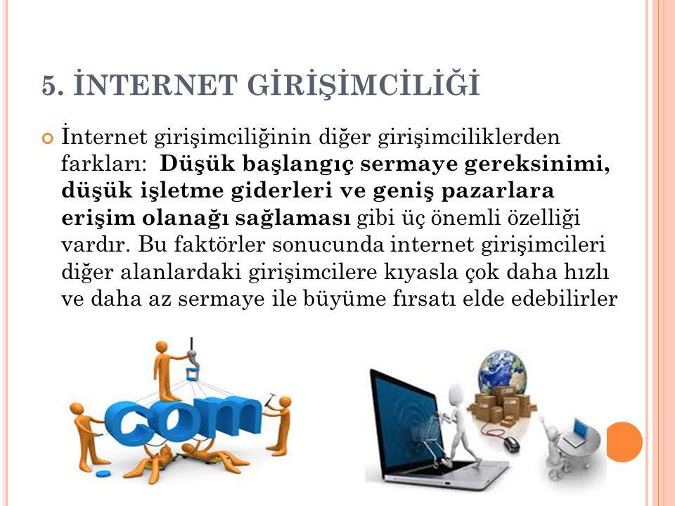 5. İNTERNET GİRİŞİMCİLİĞİ İnternet girişimciliğinin diğer girişimciliklerden farkları: Düşük başlangıç sermaye gereksinimi, düşük işletme giderleri ve